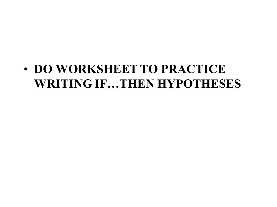 DO WORKSHEET TO PRACTICE WRITING IF…THEN HYPOTHESES