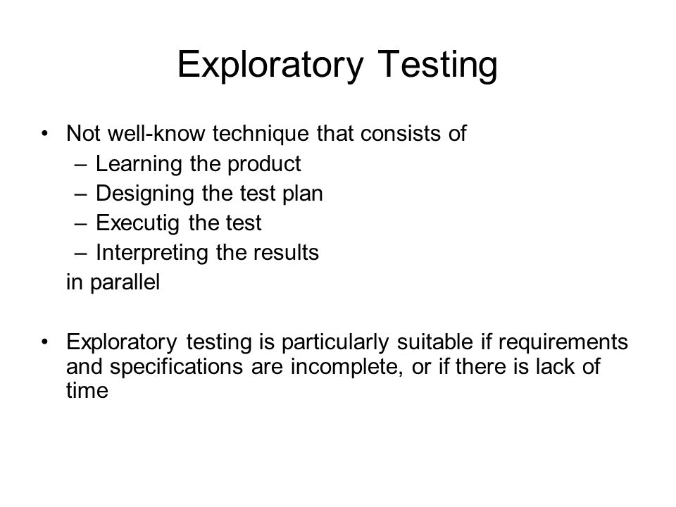 Exploratory Testing Not well-know technique that consists of –Learning the product –Designing the test plan –Executig the test –Interpreting the resul