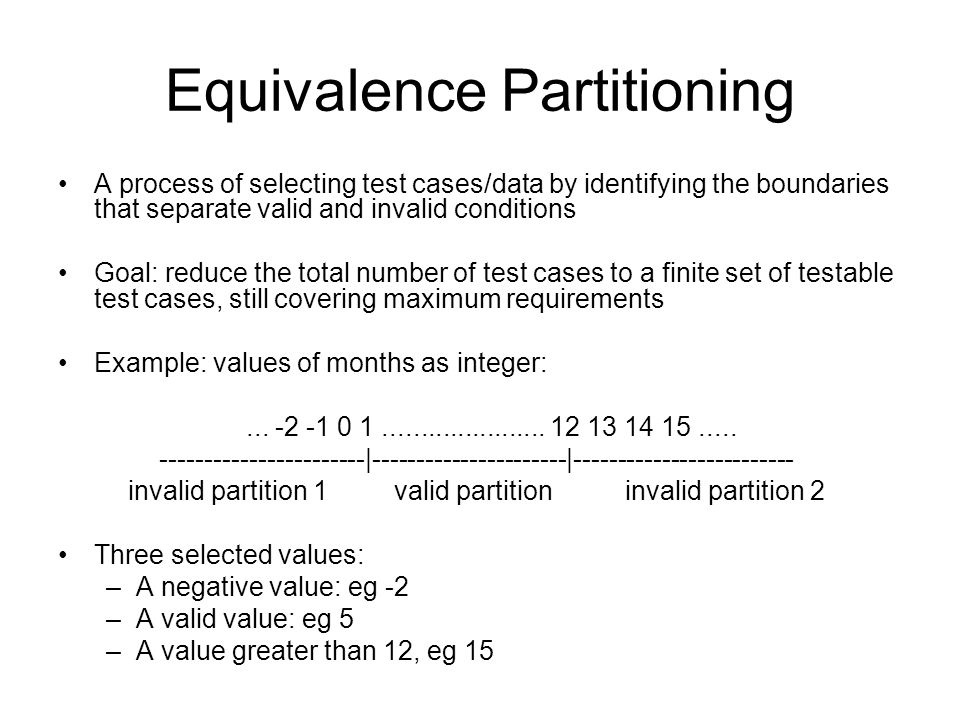 Equivalence Partitioning A process of selecting test cases/data by identifying the boundaries that separate valid and invalid conditions Goal: reduce