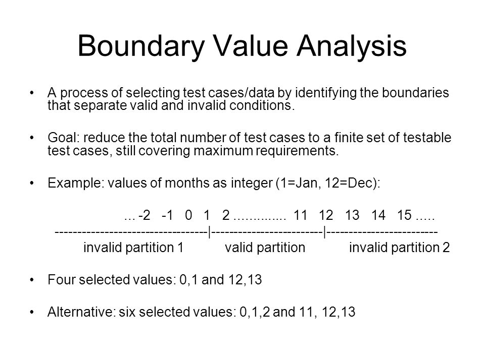 Boundary Value Analysis A process of selecting test cases/data by identifying the boundaries that separate valid and invalid conditions. Goal: reduce