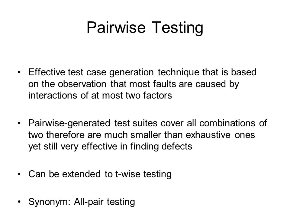 Pairwise Testing Effective test case generation technique that is based on the observation that most faults are caused by interactions of at most two