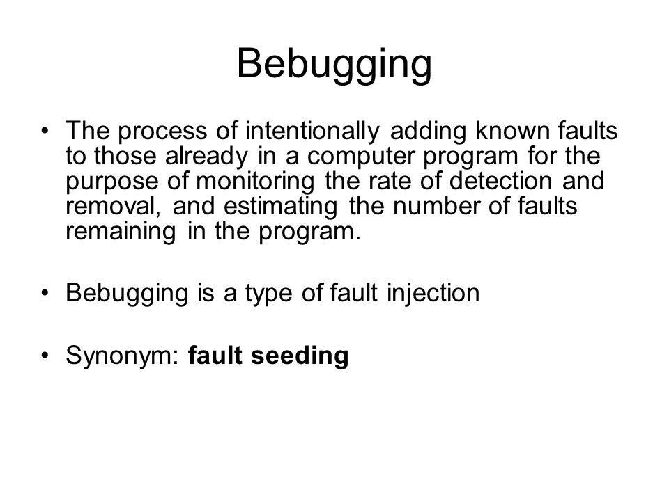 Bebugging The process of intentionally adding known faults to those already in a computer program for the purpose of monitoring the rate of detection