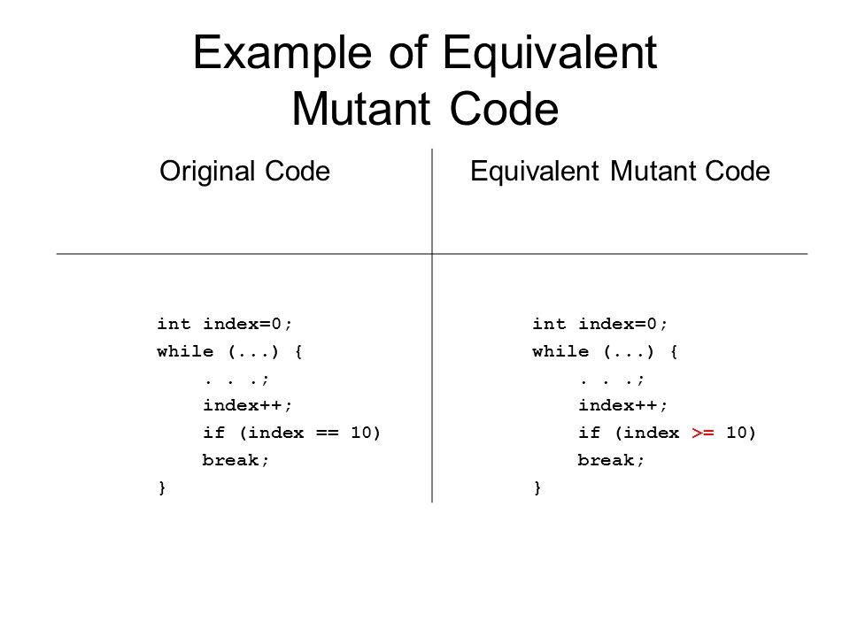 Example of Equivalent Mutant Code Original CodeEquivalent Mutant Code int index=0; while (...) {...; index++; if (index == 10) break; } int index=0; w