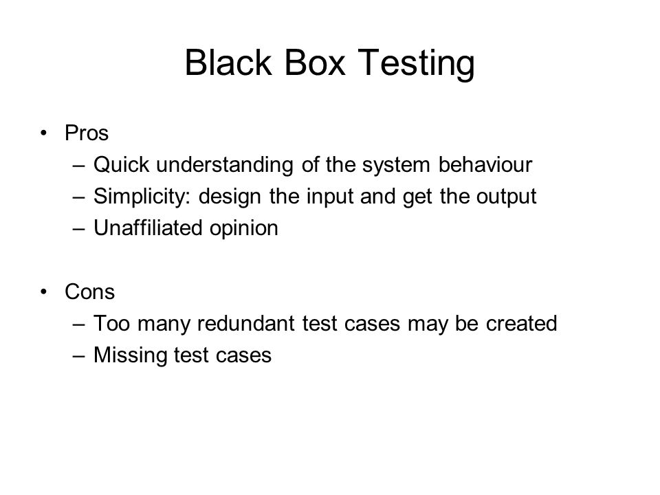 Black Box Testing Pros –Quick understanding of the system behaviour –Simplicity: design the input and get the output –Unaffiliated opinion Cons –Too m