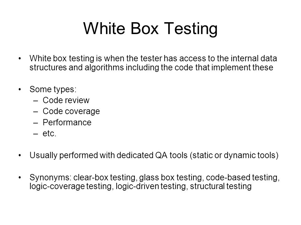 White Box Testing White box testing is when the tester has access to the internal data structures and algorithms including the code that implement the