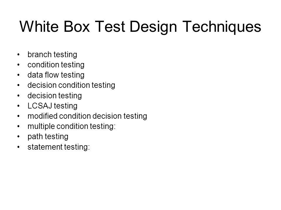 White Box Test Design Techniques branch testing condition testing data flow testing decision condition testing decision testing LCSAJ testing modified