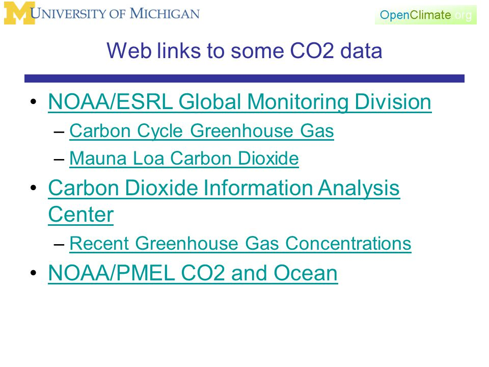 Web links to some CO2 data NOAA/ESRL Global Monitoring Division –Carbon Cycle Greenhouse GasCarbon Cycle Greenhouse Gas –Mauna Loa Carbon DioxideMauna Loa Carbon Dioxide Carbon Dioxide Information Analysis CenterCarbon Dioxide Information Analysis Center –Recent Greenhouse Gas ConcentrationsRecent Greenhouse Gas Concentrations NOAA/PMEL CO2 and Ocean