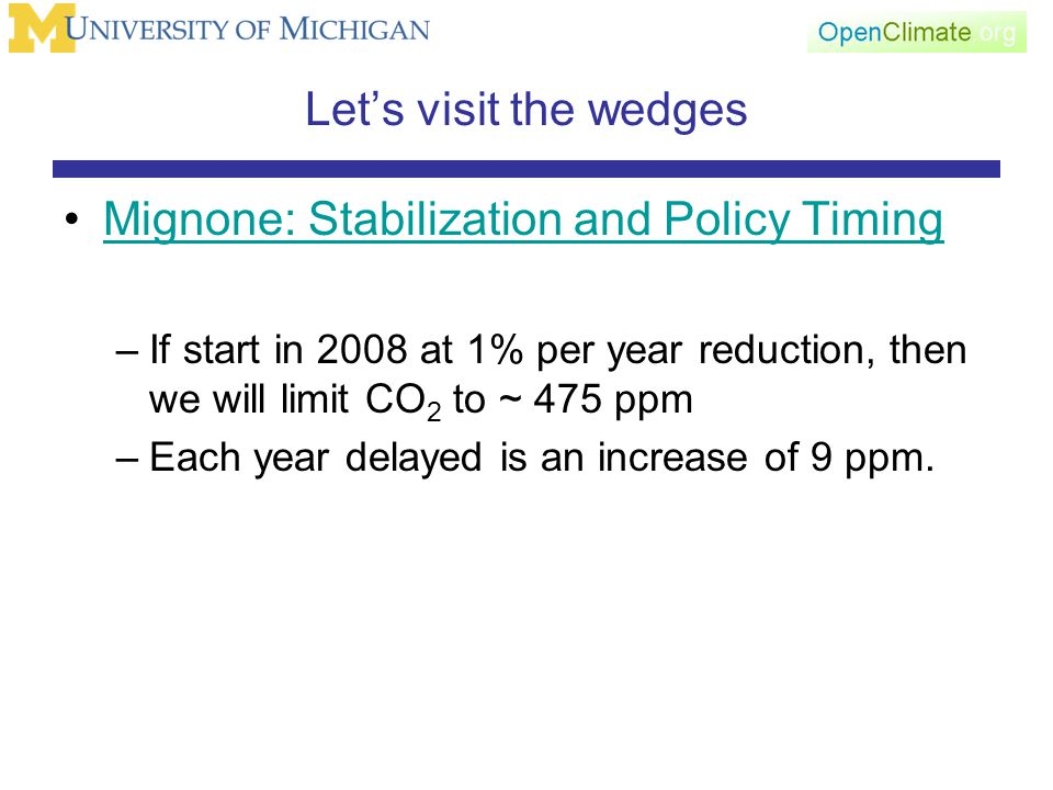 Let's visit the wedges Mignone: Stabilization and Policy Timing –If start in 2008 at 1% per year reduction, then we will limit CO 2 to ~ 475 ppm –Each year delayed is an increase of 9 ppm.