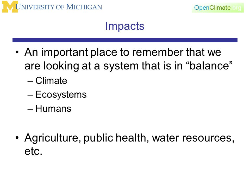 Impacts An important place to remember that we are looking at a system that is in balance –Climate –Ecosystems –Humans Agriculture, public health, water resources, etc.