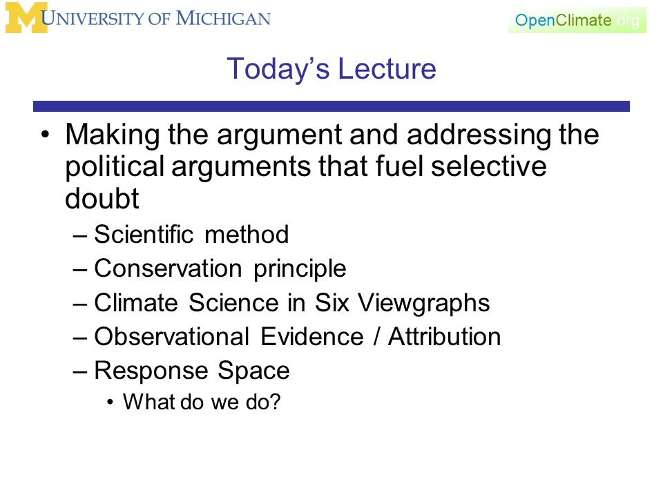 Today's Lecture Making the argument and addressing the political arguments that fuel selective doubt –Scientific method –Conservation principle –Climate Science in Six Viewgraphs –Observational Evidence / Attribution –Response Space What do we do