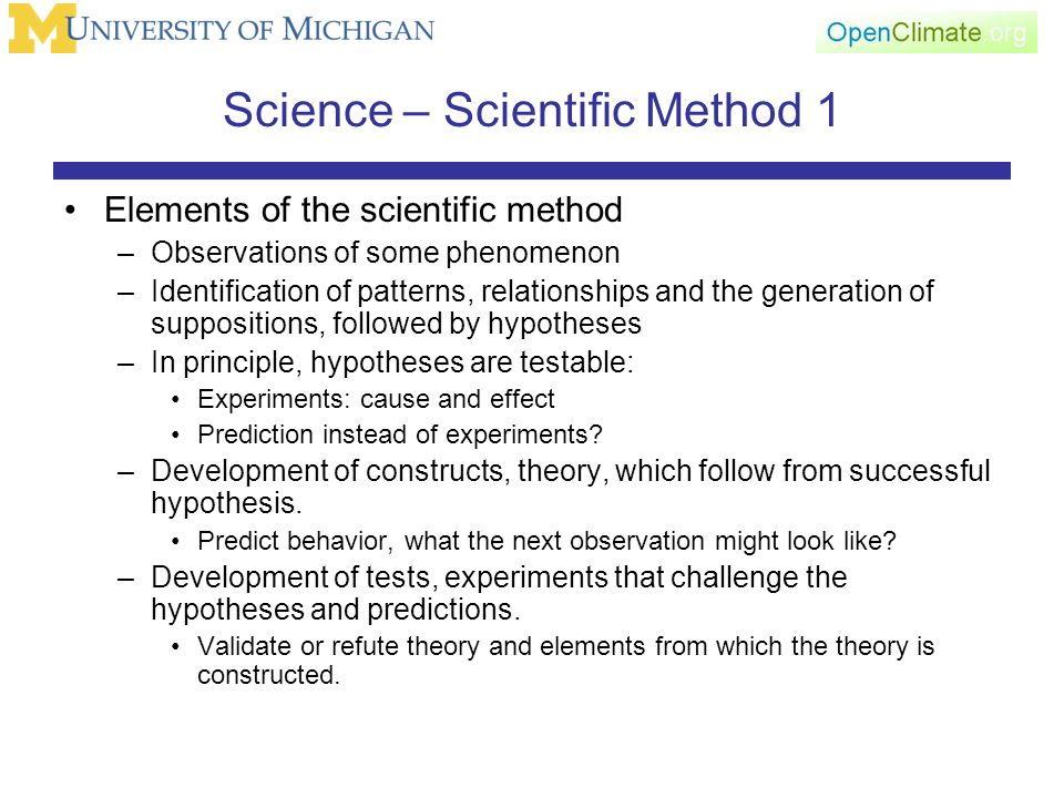 Science – Scientific Method 1 Elements of the scientific method –Observations of some phenomenon –Identification of patterns, relationships and the generation of suppositions, followed by hypotheses –In principle, hypotheses are testable: Experiments: cause and effect Prediction instead of experiments.