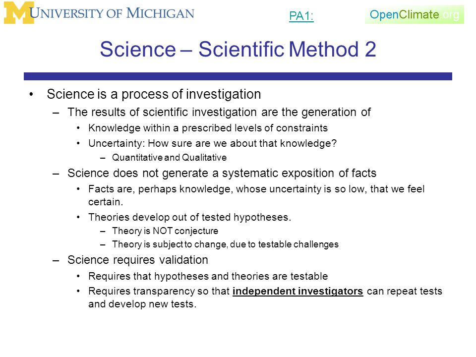 Science – Scientific Method 2 Science is a process of investigation –The results of scientific investigation are the generation of Knowledge within a prescribed levels of constraints Uncertainty: How sure are we about that knowledge.