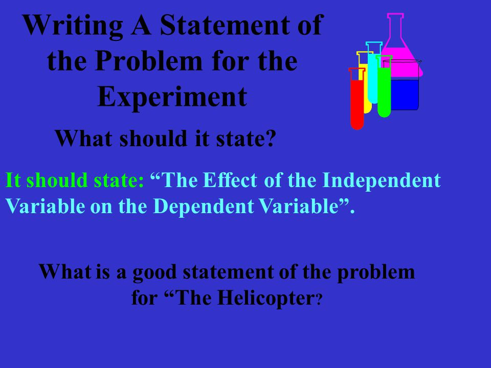 Writing A Statement of the Problem for the Experiment It should state: The Effect of the Independent Variable on the Dependent Variable .