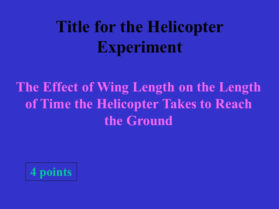 Title for the Helicopter Experiment The Effect of Wing Length on the Length of Time the Helicopter Takes to Reach the Ground 4 points