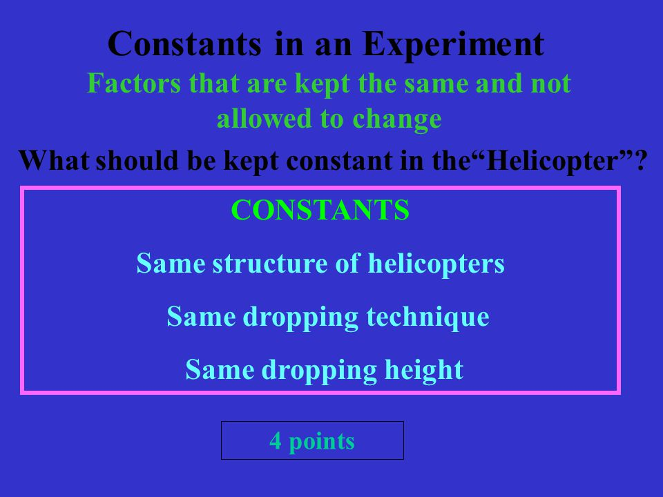 Constants in an Experiment Factors that are kept the same and not allowed to change What should be kept constant in the Helicopter .