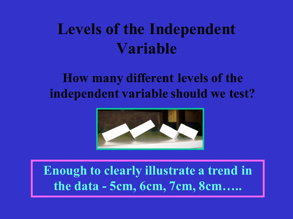Levels of the Independent Variable How many different levels of the independent variable should we test.