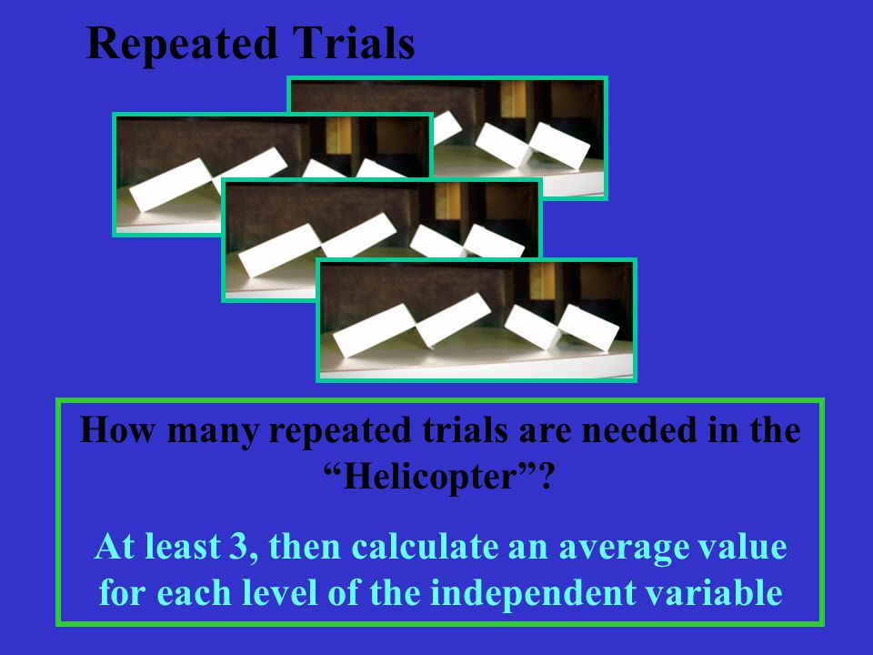 Repeated Trials How many repeated trials are needed in the Helicopter .