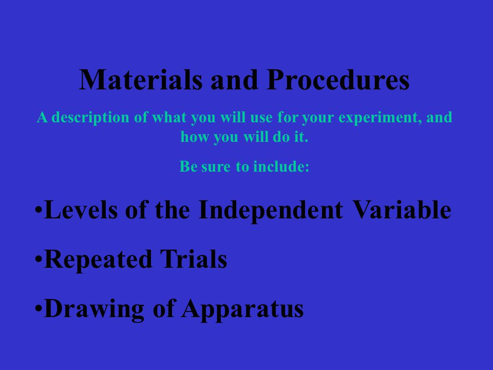 Materials and Procedures A description of what you will use for your experiment, and how you will do it. Be sure to include: Levels of the Independent