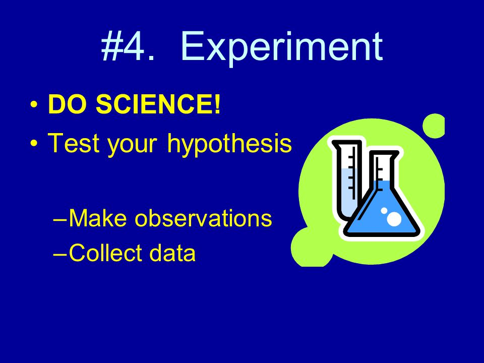 #4. Experiment DO SCIENCE! Test your hypothesis –Make observations –Collect data