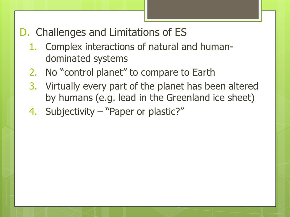 D.Challenges and Limitations of ES 1.Complex interactions of natural and human- dominated systems 2.No control planet to compare to Earth 3.Virtually every part of the planet has been altered by humans (e.g.