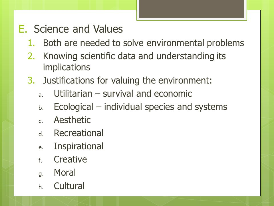 E.Science and Values 1.Both are needed to solve environmental problems 2.Knowing scientific data and understanding its implications 3.Justifications for valuing the environment: a.