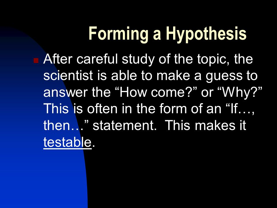 Forming a Hypothesis After careful study of the topic, the scientist is able to make a guess to answer the How come? or Why? This is often in the form of an If…, then… statement.