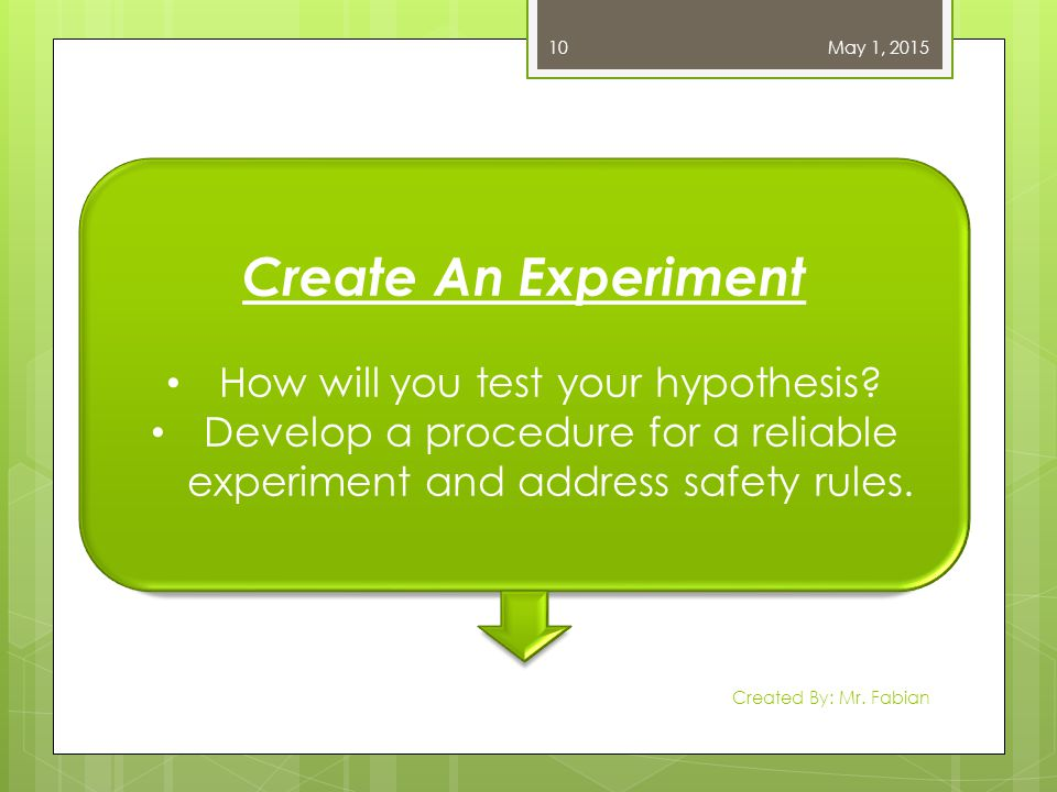 May 1, 2015 Created By: Mr. Fabian 10 Create An Experiment How will you test your hypothesis? Develop a procedure for a reliable experiment and addres