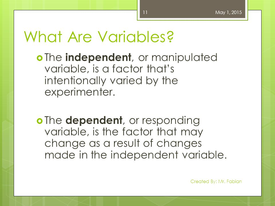 What Are Variables?  The independent, or manipulated variable, is a factor that's intentionally varied by the experimenter.  The dependent, or respo