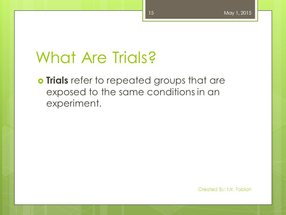 What Are Trials?  Trials refer to repeated groups that are exposed to the same conditions in an experiment. May 1, 2015 Created By: Mr. Fabian 15