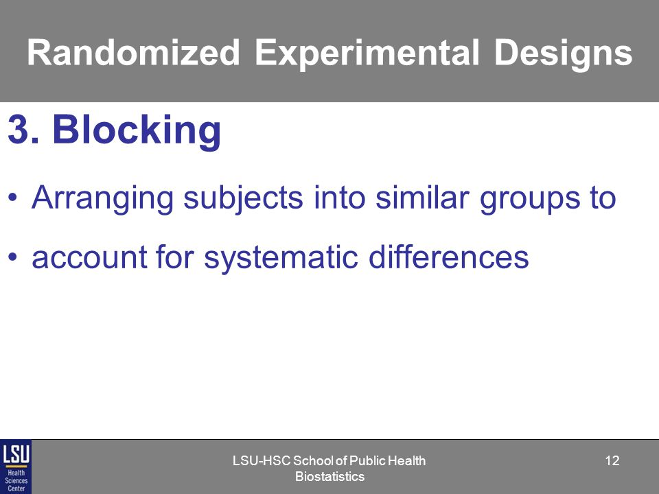 LSU-HSC School of Public Health Biostatistics 12 Randomized Experimental Designs 3.