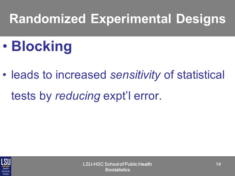 LSU-HSC School of Public Health Biostatistics 14 Randomized Experimental Designs Blocking leads to increased sensitivity of statistical tests by reducing expt'l error.