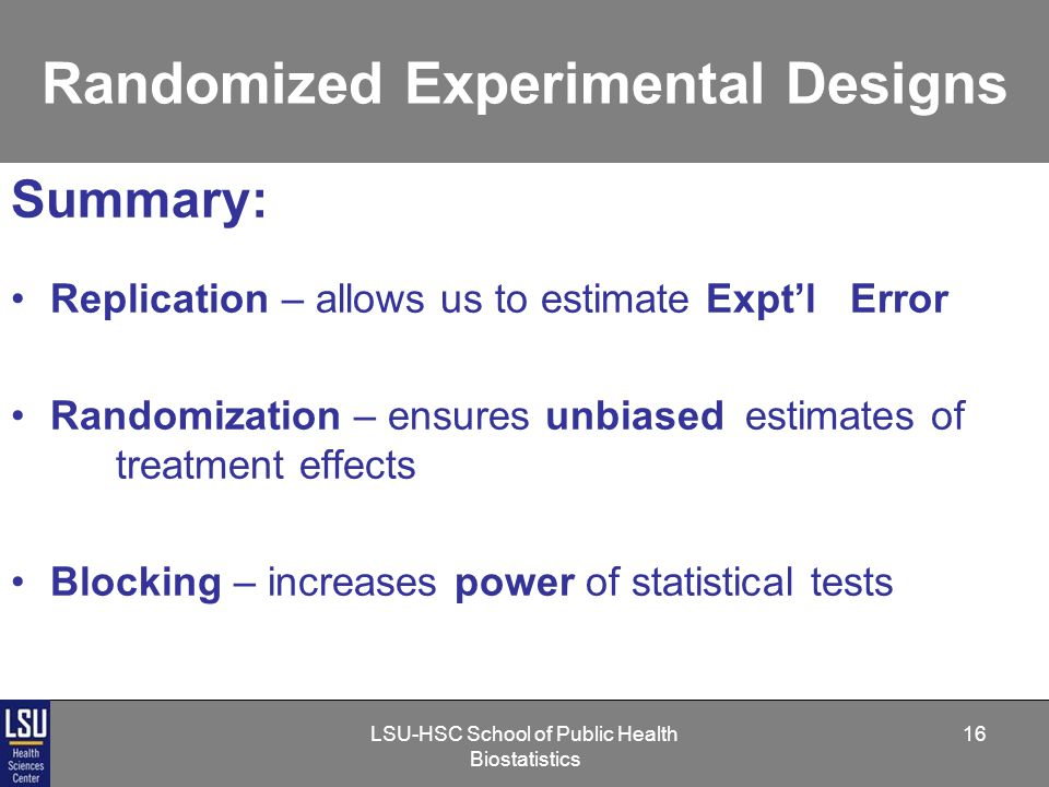 LSU-HSC School of Public Health Biostatistics 16 Randomized Experimental Designs Summary: Replication – allows us to estimate Expt'l Error Randomization – ensures unbiased estimates of treatment effects Blocking – increases power of statistical tests
