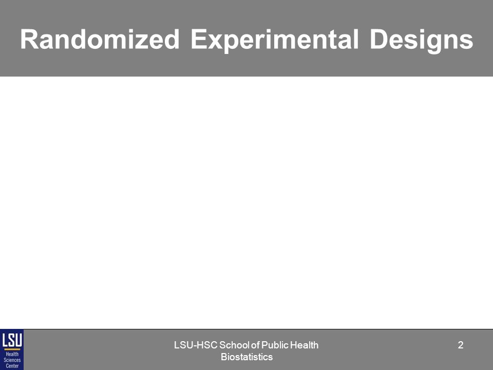 LSU-HSC School of Public Health Biostatistics 13 Randomized Experimental Designs Blocking Arranging subjects into similar groups (i.e., blocks) to account for systematic differences - e.g., clinic site, gender, or age.