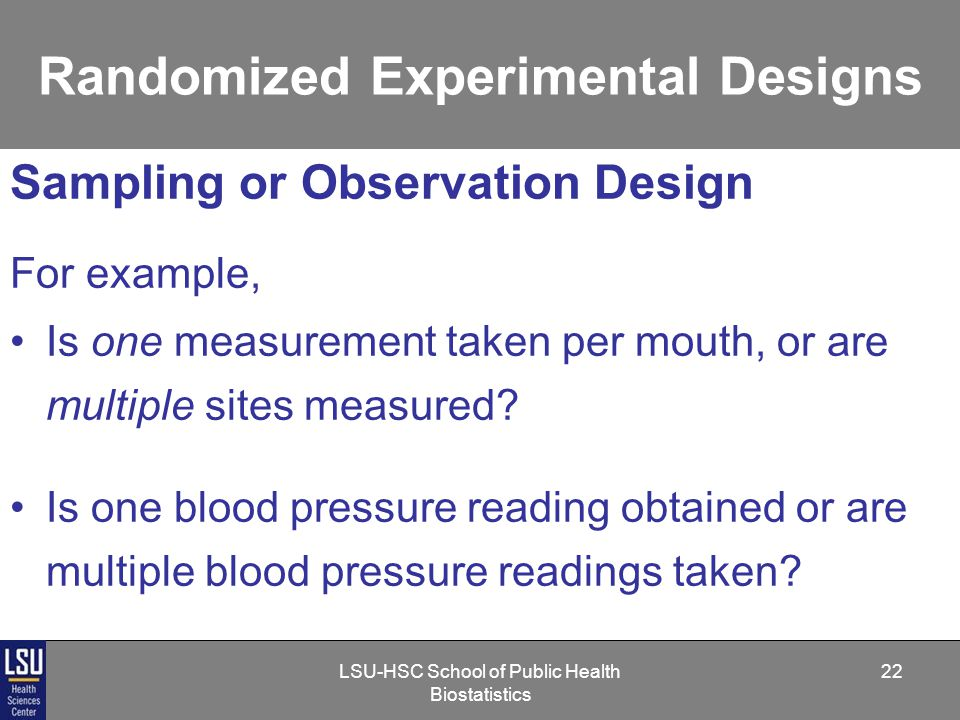 LSU-HSC School of Public Health Biostatistics 22 Randomized Experimental Designs Sampling or Observation Design For example, Is one measurement taken per mouth, or are multiple sites measured.