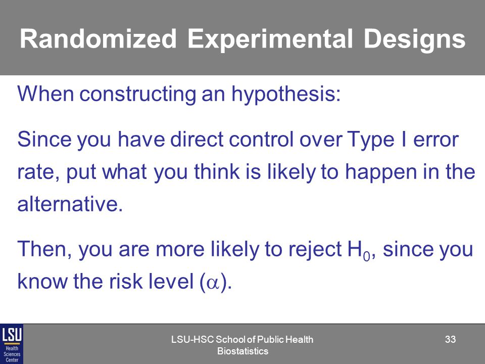 LSU-HSC School of Public Health Biostatistics 33 Randomized Experimental Designs When constructing an hypothesis: Since you have direct control over Type I error rate, put what you think is likely to happen in the alternative.