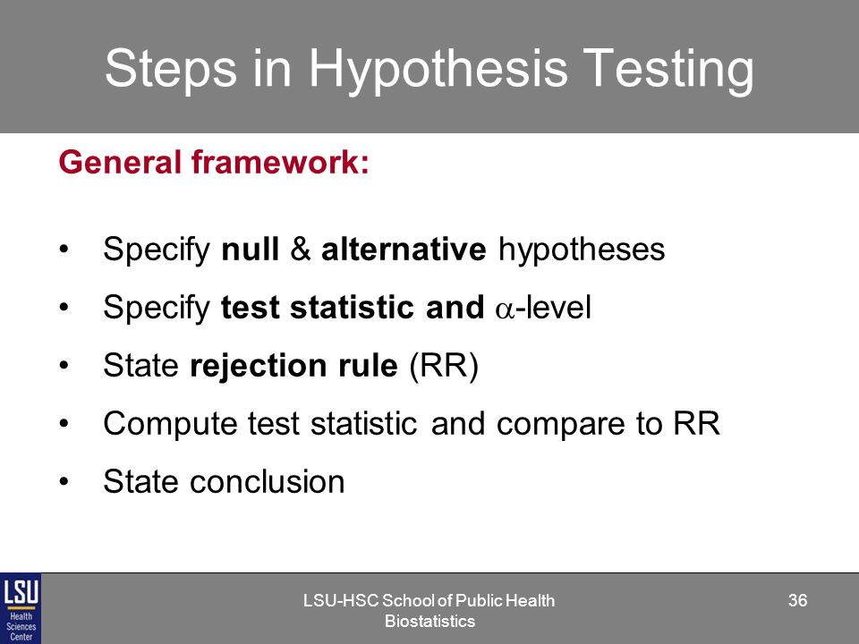 LSU-HSC School of Public Health Biostatistics 36 Steps in Hypothesis Testing General framework: Specify null & alternative hypotheses Specify test statistic and  -level State rejection rule (RR) Compute test statistic and compare to RR State conclusion