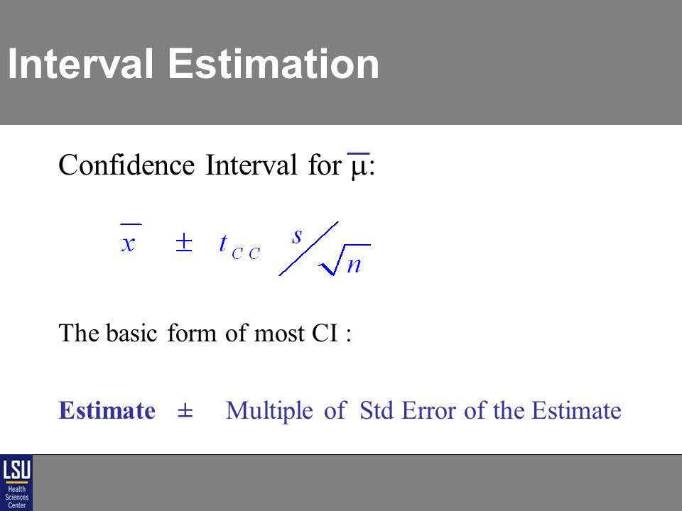 Interval Estimation Confidence Interval for  : The basic form of most CI : Estimate ± Multiple of Std Error of the Estimate