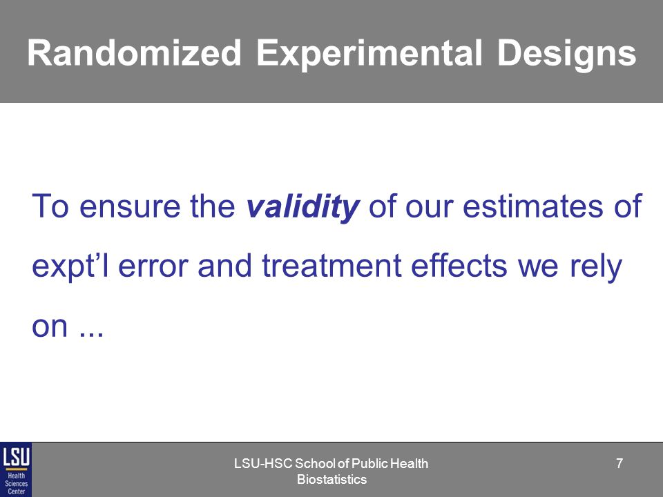 LSU-HSC School of Public Health Biostatistics 7 Randomized Experimental Designs To ensure the validity of our estimates of expt'l error and treatment effects we rely on...