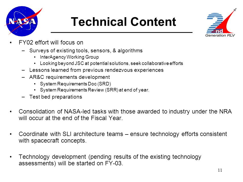 11 Technical Content FY02 effort will focus on –Surveys of existing tools, sensors, & algorithms InterAgency Working Group Looking beyond JSC at potential solutions, seek collaborative efforts –Lessons learned from previous rendezvous experiences –AR&C requirements development System Requirements Doc (SRD) System Requirements Review (SRR) at end of year.