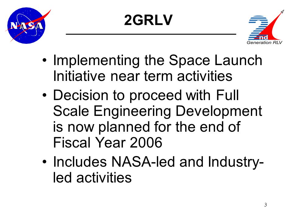 3 2GRLV Implementing the Space Launch Initiative near term activities Decision to proceed with Full Scale Engineering Development is now planned for the end of Fiscal Year 2006 Includes NASA-led and Industry- led activities