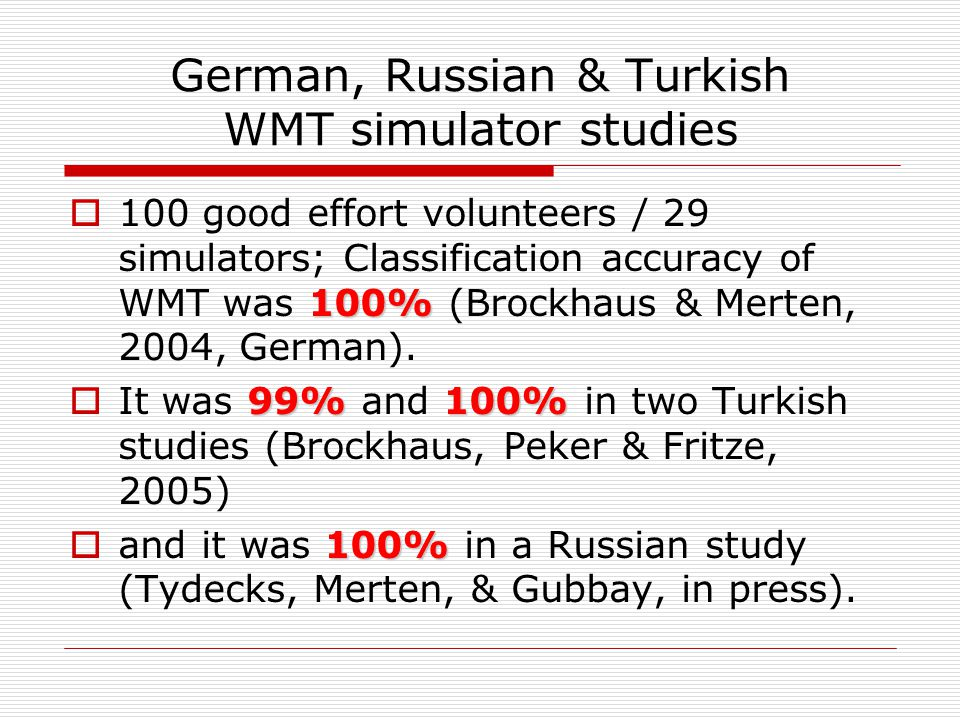 English WMT simulator studies 100%  Classification was 100% in patients asked to fake memory impairment (Green et al., 2002)  100%  100% in recent international multi-center study (WMT manual Appendix E).