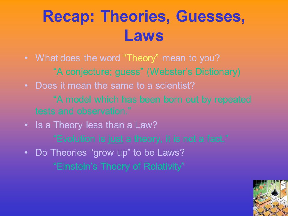 "Recap: Theories, Guesses, Laws What does the word ""Theory"" mean to you? ""A conjecture; guess"" (Webster's Dictionary) Does it mean the same to a scient"