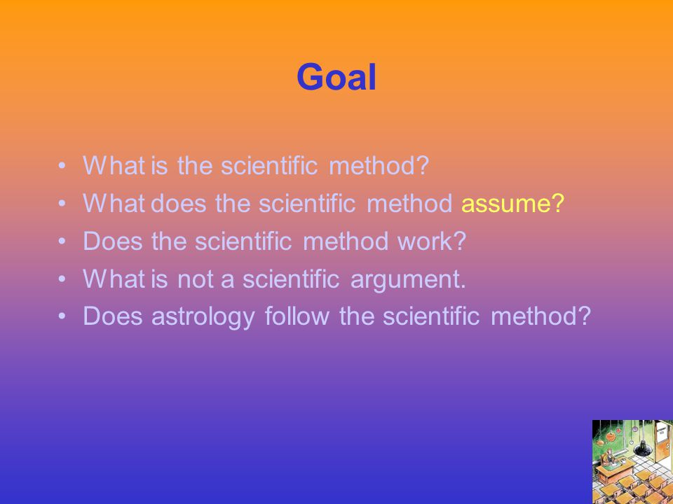 Goal What is the scientific method? What does the scientific method assume? Does the scientific method work? What is not a scientific argument. Does a