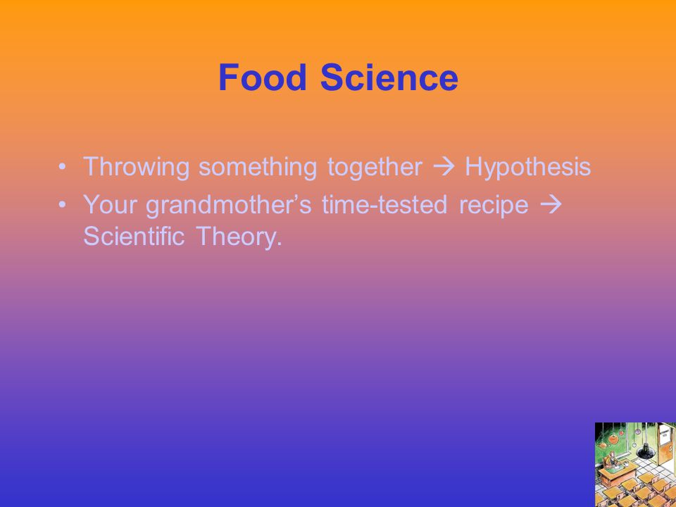 Food Science Throwing something together  Hypothesis Your grandmother's time-tested recipe  Scientific Theory.