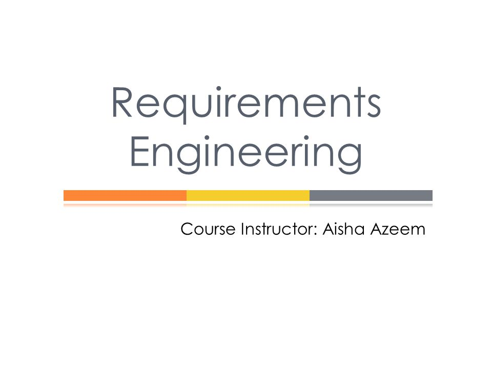 Requirements Engineering Course Instructor: Aisha Azeem