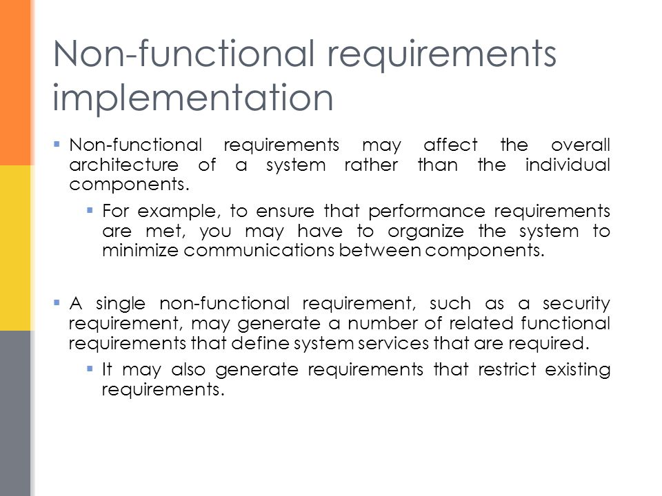 Non-functional requirements implementation  Non-functional requirements may affect the overall architecture of a system rather than the individual components.