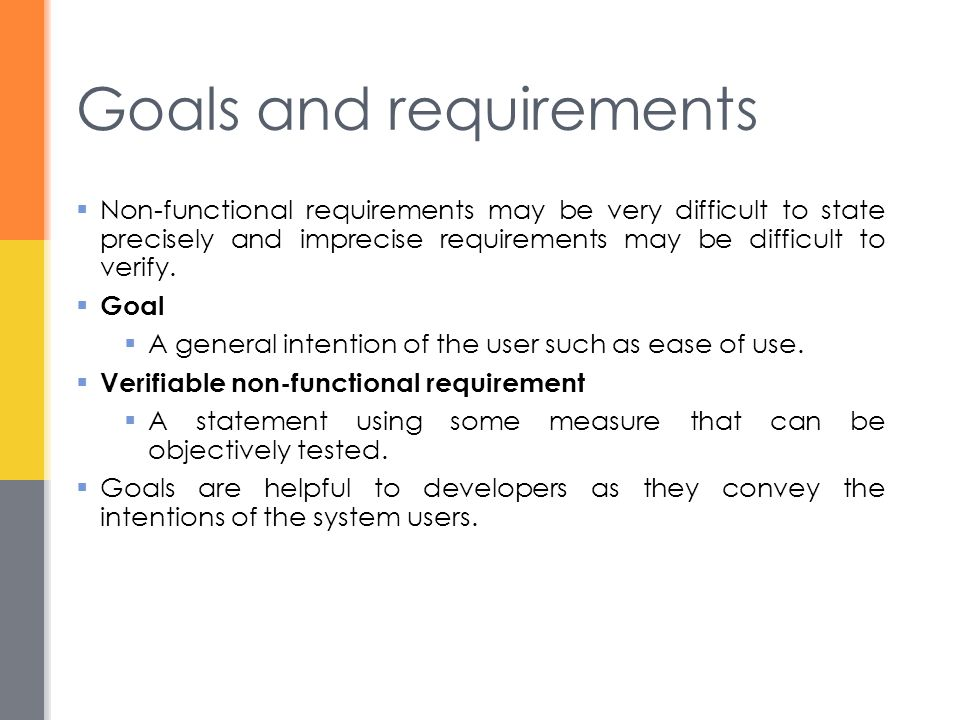 Goals and requirements  Non-functional requirements may be very difficult to state precisely and imprecise requirements may be difficult to verify.
