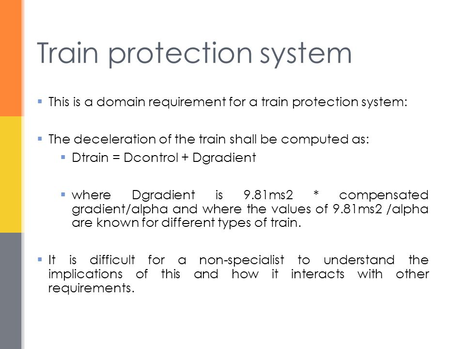 Train protection system  This is a domain requirement for a train protection system:  The deceleration of the train shall be computed as:  Dtrain = Dcontrol + Dgradient  where Dgradient is 9.81ms2 * compensated gradient/alpha and where the values of 9.81ms2 /alpha are known for different types of train.