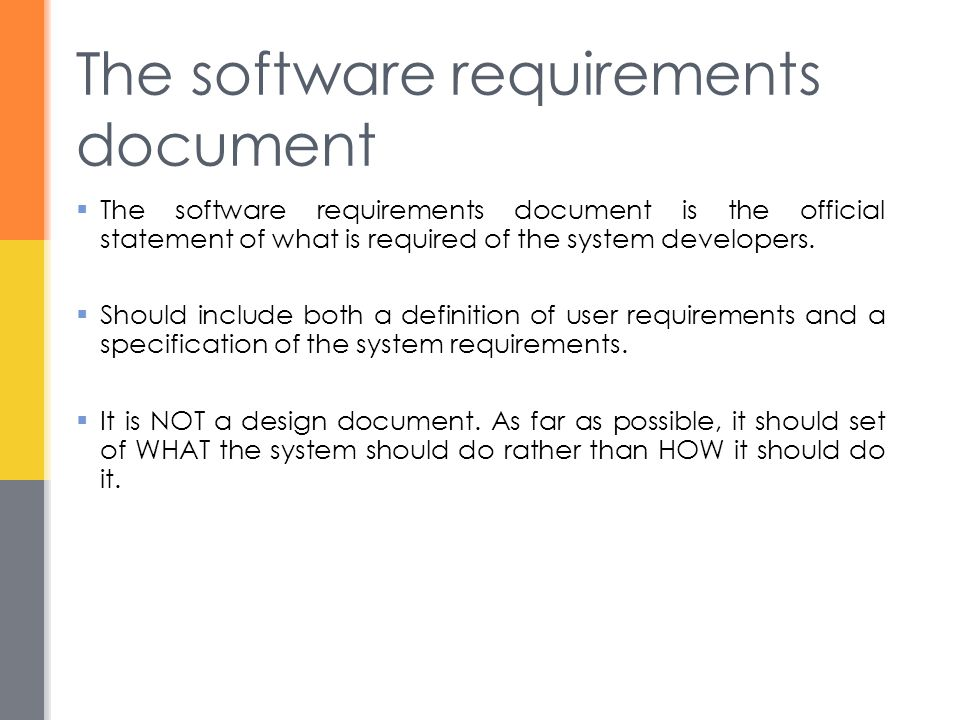 The software requirements document  The software requirements document is the official statement of what is required of the system developers.