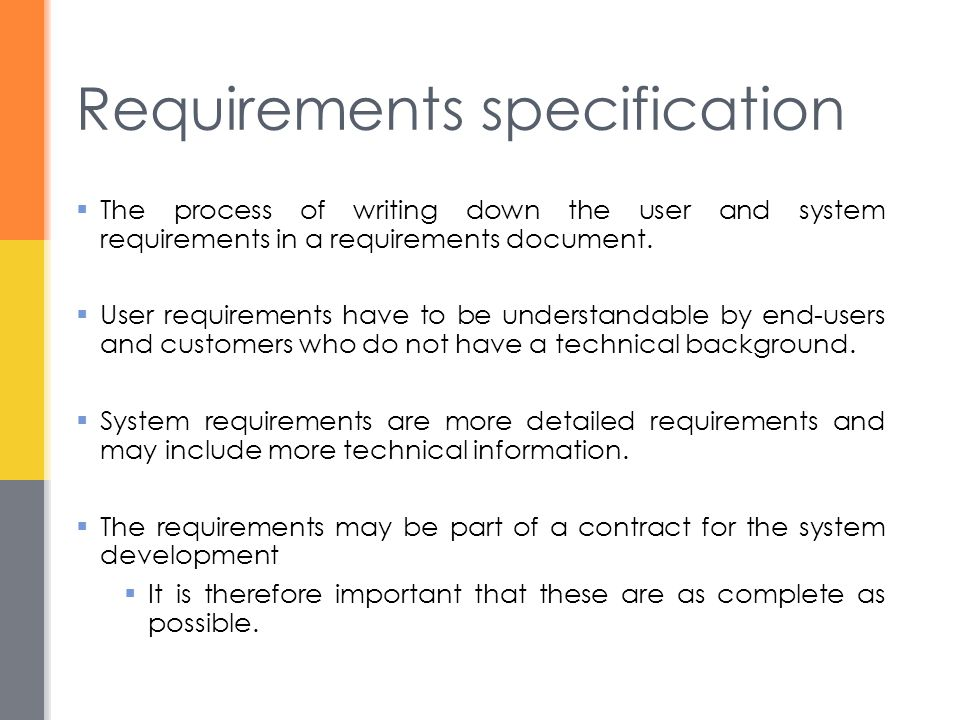 Requirements specification  The process of writing down the user and system requirements in a requirements document.